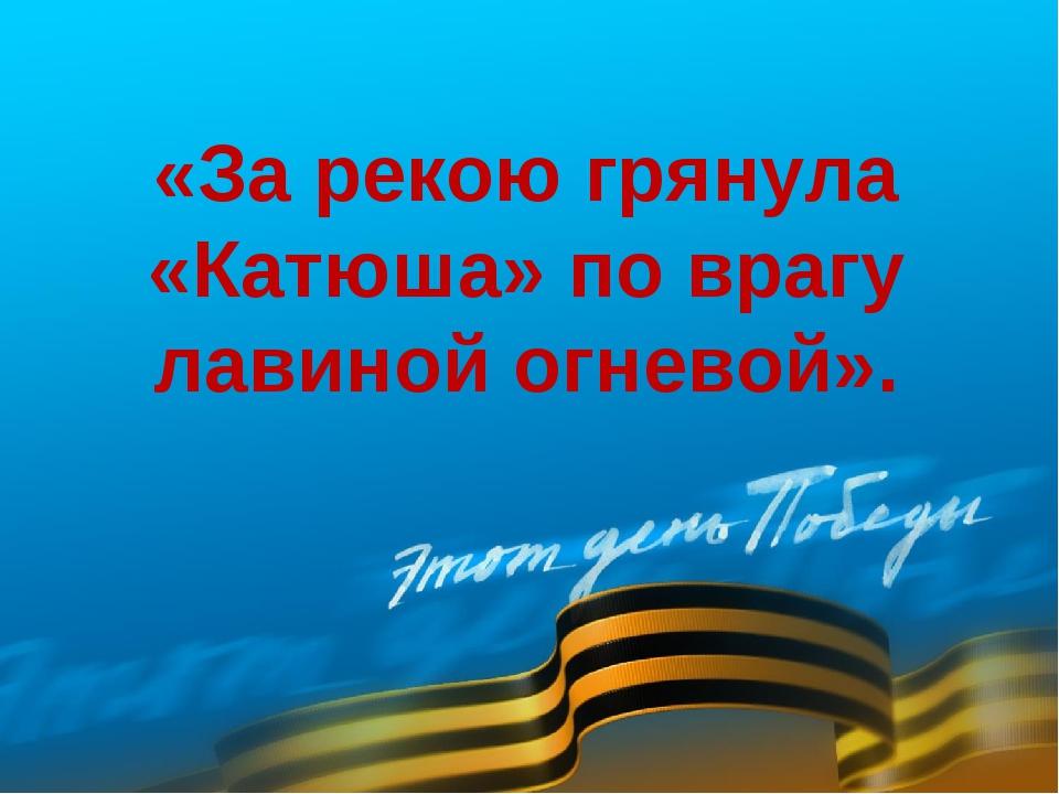 «За рекою грянула «Катюша» по врагу лавиной огневой».