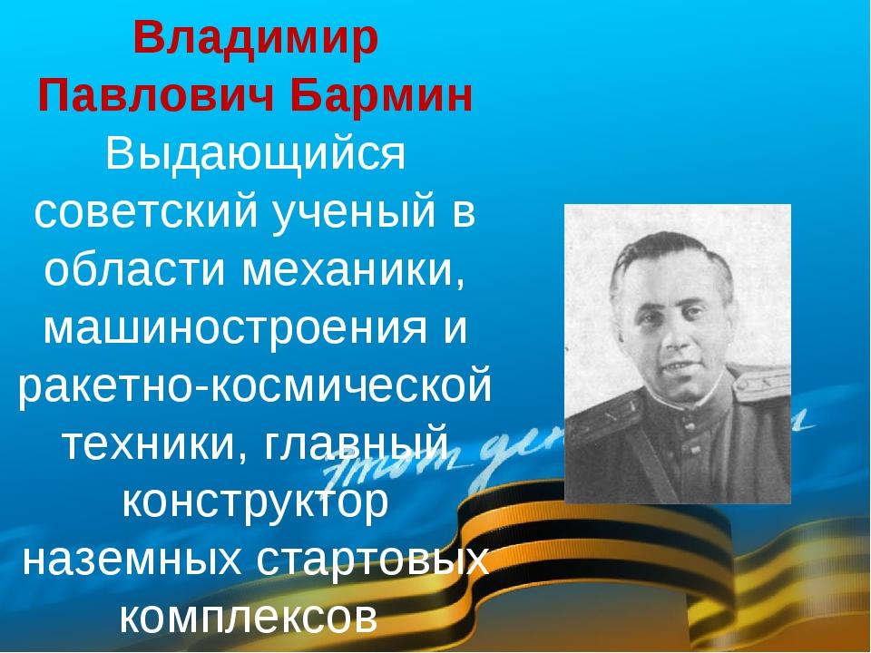 Владимир Павлович Бармин Выдающийся советский ученый в области механики, маши...