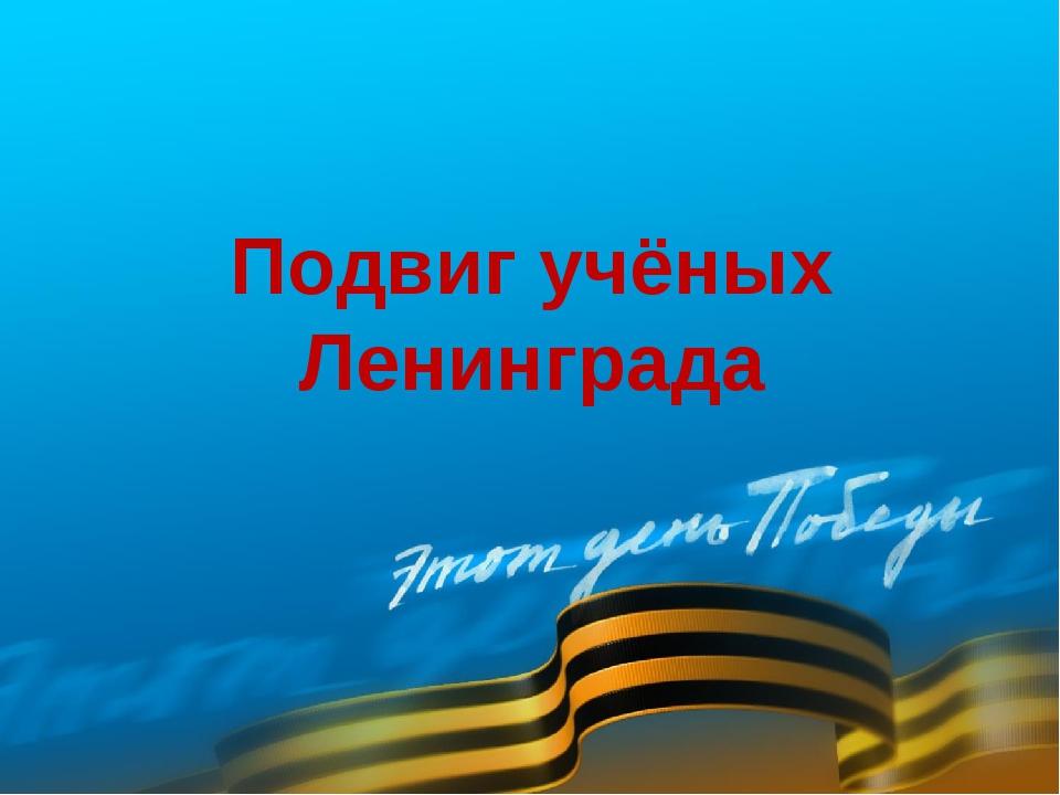 Подвиг учёных Ленинграда