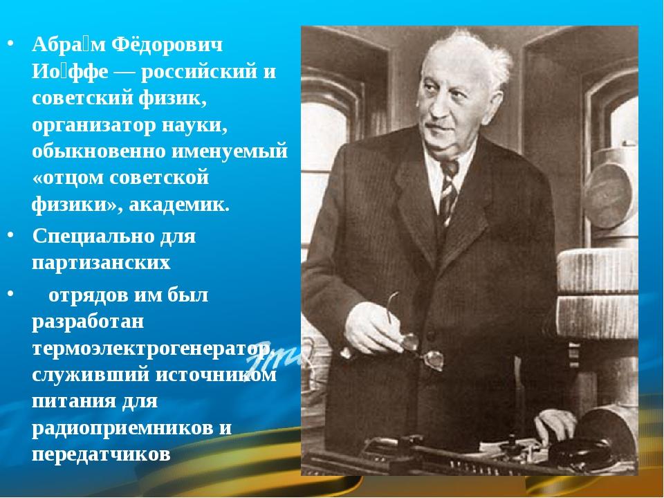Абра́м Фёдорович Ио́ффе — российский и советский физик, организатор науки, об...