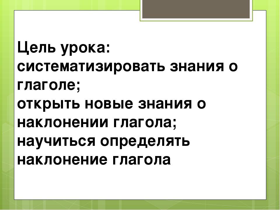 Цель урока:: систематизировать знания о глаголе; открыть новые знания о накло...