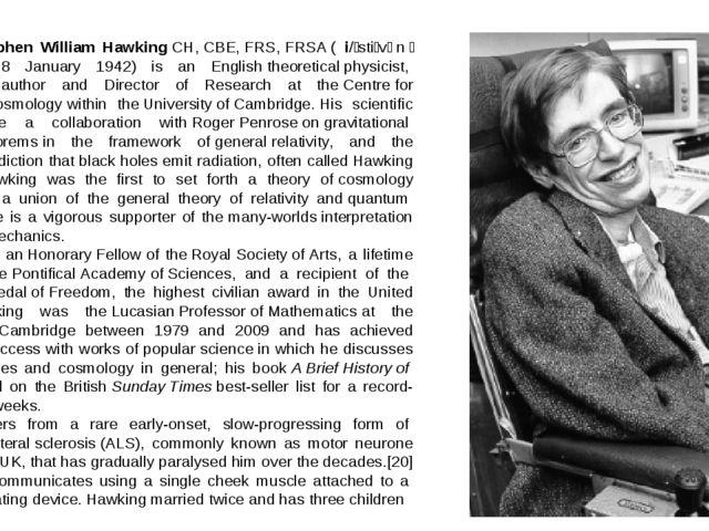 Stephen William HawkingCH,CBE,FRS,FRSA( i/ˈstiːvənˈhɔːkɪŋ/;born 8 Jan...
