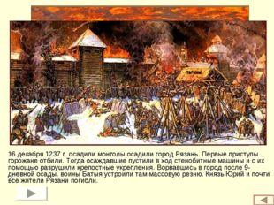 16 декабря 1237 г. осадили монголы осадили город Рязань. Первые приступы горо