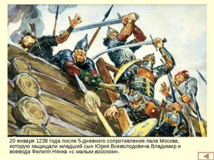 20 января 1238 года после 5-дневного сопротивления пала Москва, которую защищ