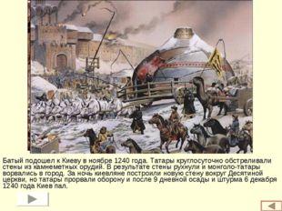 Батый подошел к Киеву в ноябре 1240 года. Татары круглосуточно обстреливали с