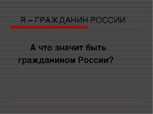 Я – ГРАЖДАНИН РОССИИ А что значит быть гражданином России?