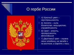 О гербе России А) Красный цвет – неустрашимость Б) Золото – сила, богатство,