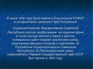 В июле 1918 года была принята Конституция РСФСР в который было записано:Герб