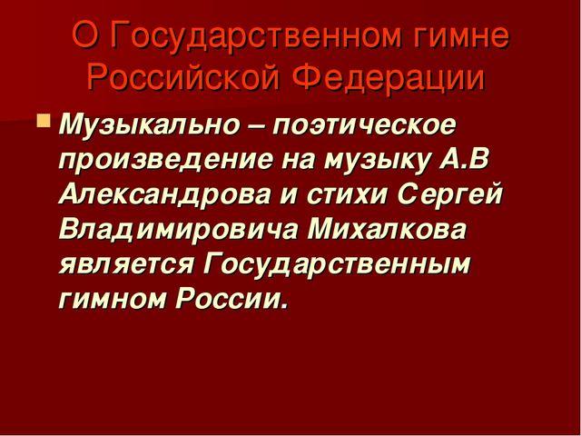О Государственном гимне Российской Федерации Музыкально – поэтическое произве...