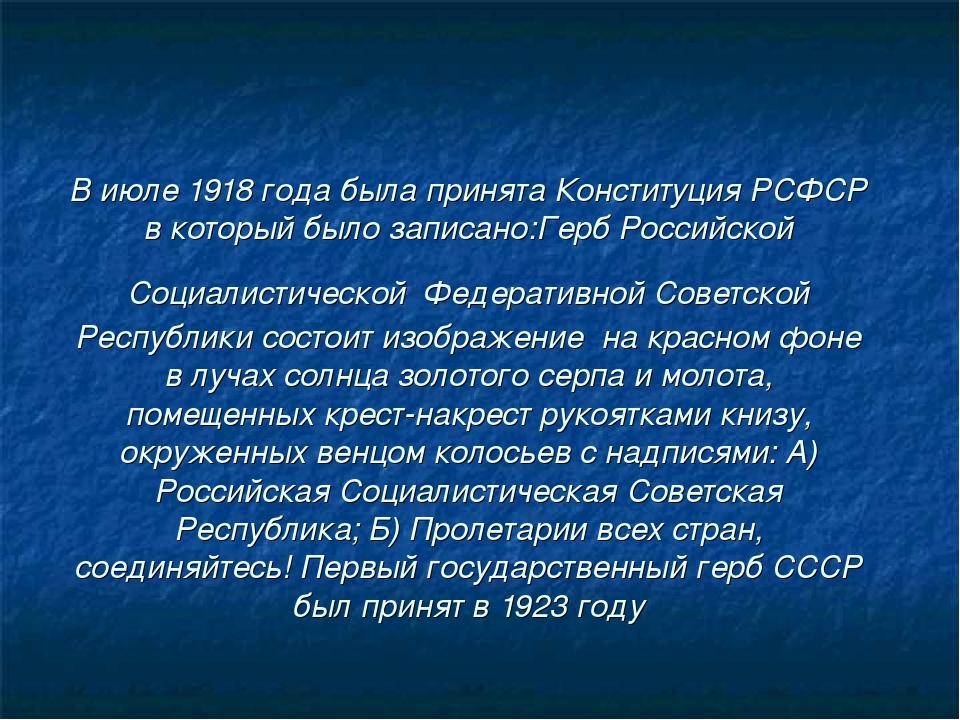 В июле 1918 года была принята Конституция РСФСР в который было записано:Герб...