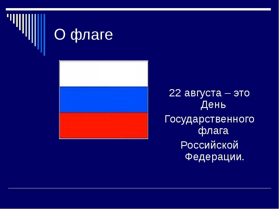 О флаге 22 августа – это День Государственного флага Российской Федерации.