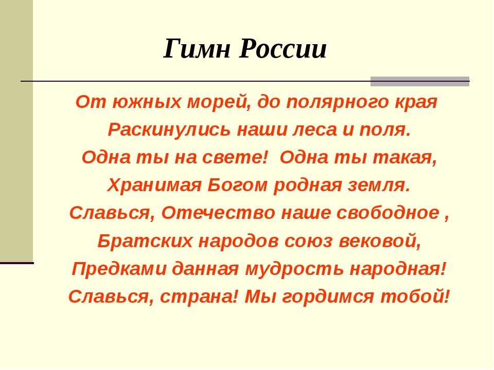 Гимн России От южных морей, до полярного края Раскинулись наши леса и поля....