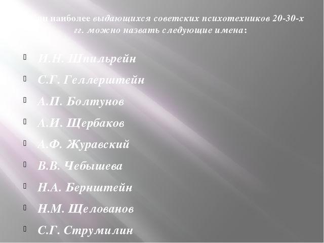 Среди наиболеевыдающихся советских психотехников 20-30-х гг. можно назвать с...