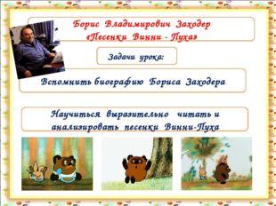 Задачи урока: Вспомнить биографию Бориса Заходера Борис Владимирович Заходер