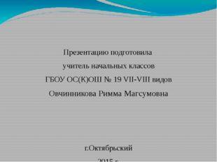 Презентацию подготовила учитель начальных классов ГБОУ ОС(К)ОШ № 19 VII-VIII