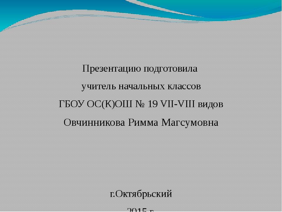 Презентацию подготовила учитель начальных классов ГБОУ ОС(К)ОШ № 19 VII-VIII...