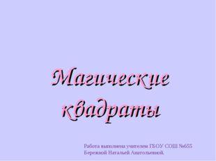 Магические квадраты Работа выполнена учителем ГБОУ СОШ №655 Бережной Натальей