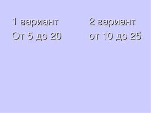 1 вариант 2 вариант От 5 до 20 от 10 до 25