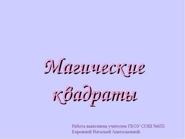 Магические квадраты Работа выполнена учителем ГБОУ СОШ №655 Бережной Натальей...
