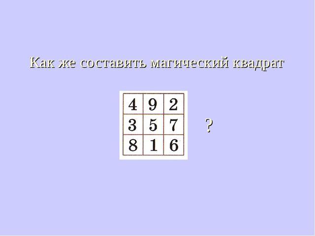 Как же составить магический квадрат ?