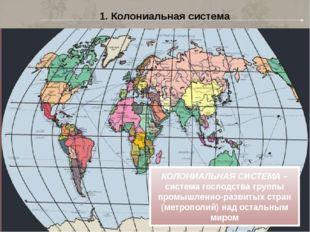 1. Колониальная система КОЛОНИАЛЬНАЯ СИСТЕМА – система господства группы пром