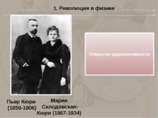 1. Революция в физике Мария Склодовская- Кюри (1867-1934) Открытие радиоактив