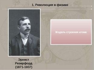 1. Революция в физике Эрнест Резерфорд (1871-1937) Модель строения атома