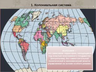 1. Колониальная система КОЛО́НИЯ — это зависимая территория, находящаяся под