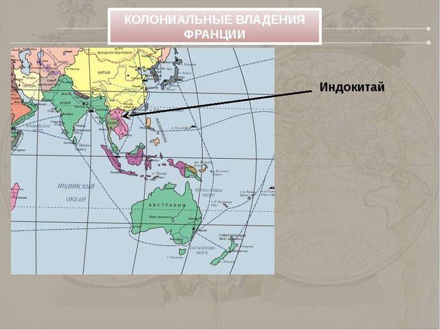 Индокитай КОЛОНИАЛЬНЫЕ ВЛАДЕНИЯ ФРАНЦИИ