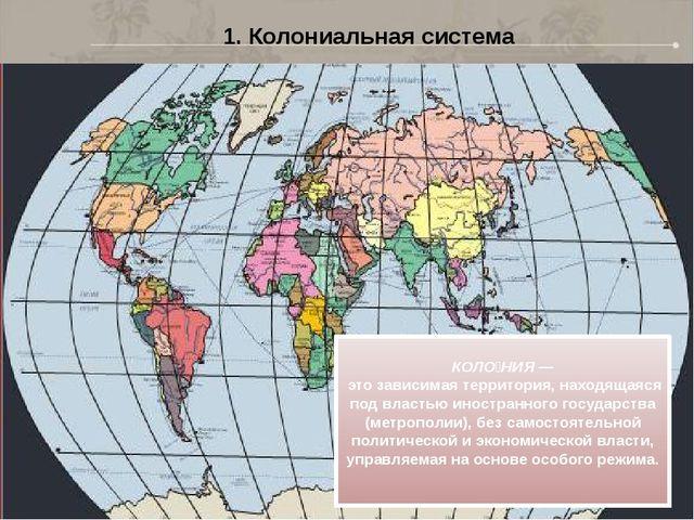 1. Колониальная система КОЛО́НИЯ — это зависимая территория, находящаяся под...
