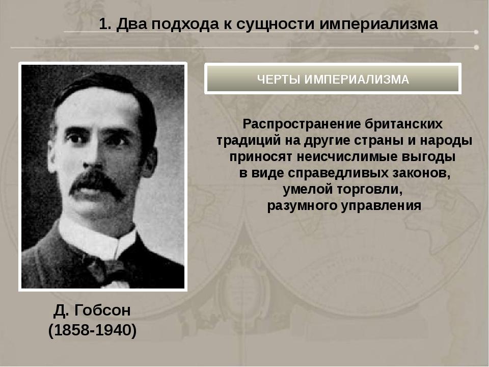 Д. Гобсон (1858-1940) 1. Два подхода к сущности империализма ЧЕРТЫ ИМПЕРИАЛИЗ...