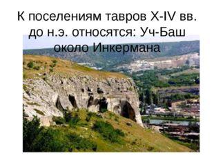 К поселениям тавров X-IV вв. до н.э. относятся: Уч-Баш около Инкермана