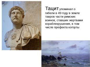 Тацитупоминал о гибели в49 году в земле тавров части римских воинов, ставши
