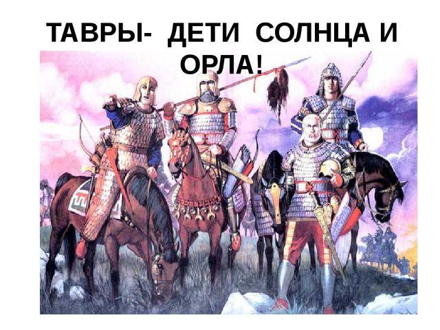 ТАВРЫ- ДЕТИ СОЛНЦА И ОРЛА!