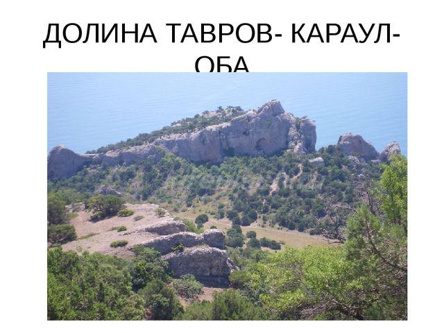 ДОЛИНА ТАВРОВ- КАРАУЛ- ОБА