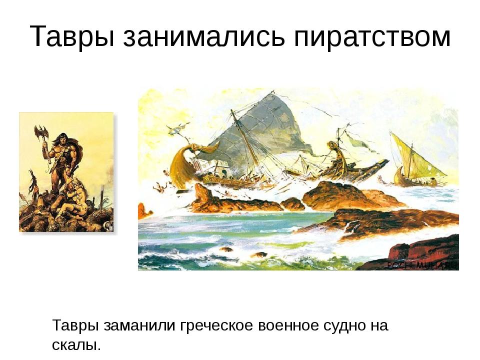 Тавры заманили греческое военное судно на скалы. Тавры занимались пиратством
