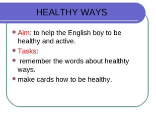 HEALTHY WAYS Aim: to help the English boy to be healthy and active. Tasks: re