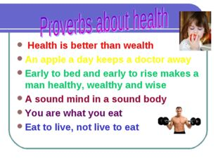 Health is better than wealth An apple a day keeps a doctor away Early to bed