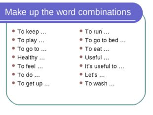 Make up the word combinations To keep … To play … To go to … Healthy … To fee