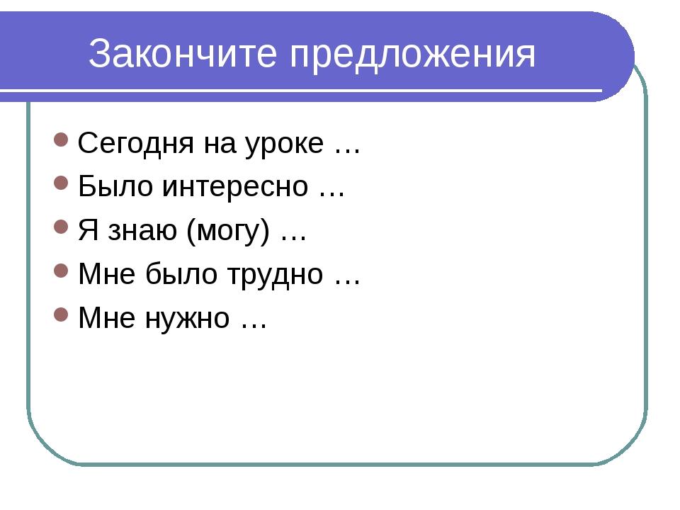 Закончите предложения Сегодня на уроке … Было интересно … Я знаю (могу) … Мне...