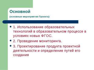 Основной (основные мероприятия Проекта): 1. Использование образовательных тех