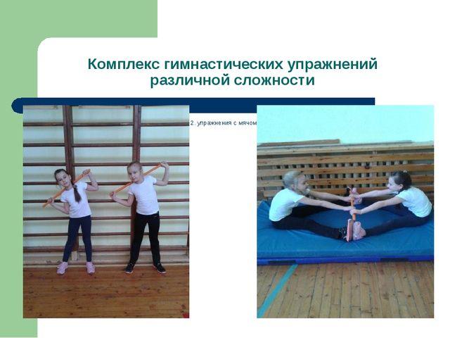 Комплекс гимнастических упражнений различной сложности 1. упражнения с гимнас...