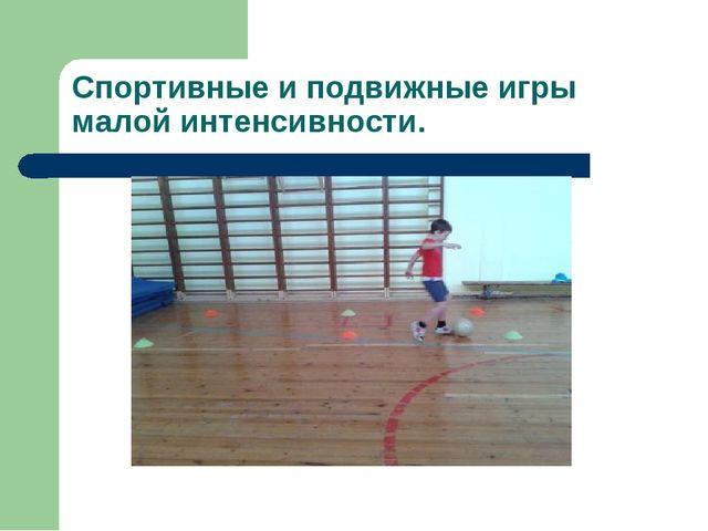 Спортивные и подвижные игры малой интенсивности.