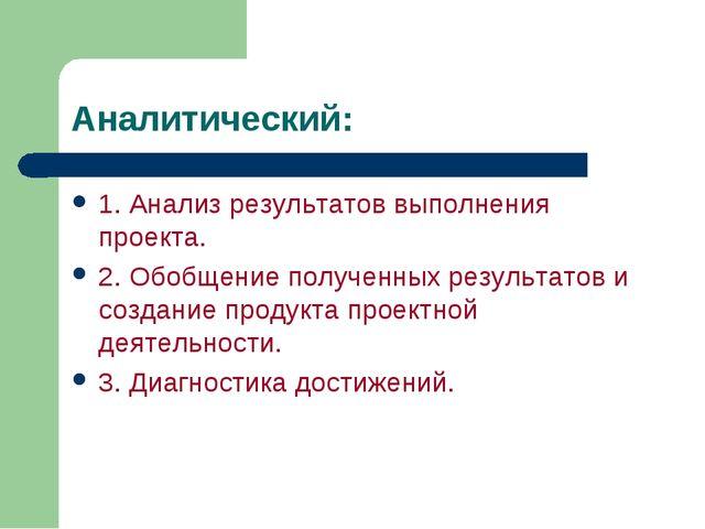 Аналитический: 1. Анализ результатов выполнения проекта. 2. Обобщение получен...