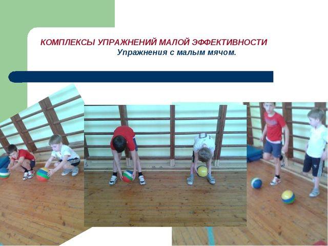 КОМПЛЕКСЫ УПРАЖНЕНИЙ МАЛОЙ ЭФФЕКТИВНОСТИ Упражнения с малым мячом.