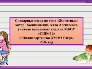 Словарные слова по теме «Животные» Автор: Халимоненко Алла Алексеевна, учите