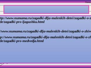 Интернет ресурсы: 1 - http://www.numama.ru/zagadki-dlja-malenkih-detei/zagad