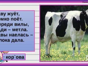 Траву жуёт, Громко поёт. Спереди вилы, Сзади – метла. Травы наелась – Молока