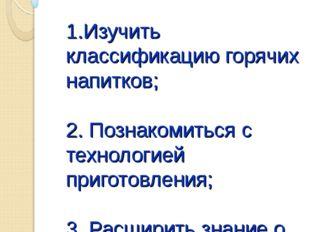 ЦЕЛИ УРОКА: 1.Изучить классификацию горячих напитков; 2. Познакомиться с тех