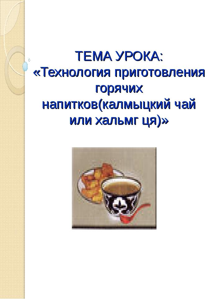 ТЕМА УРОКА: «Технология приготовления горячих напитков(калмыцкий чай или халь...